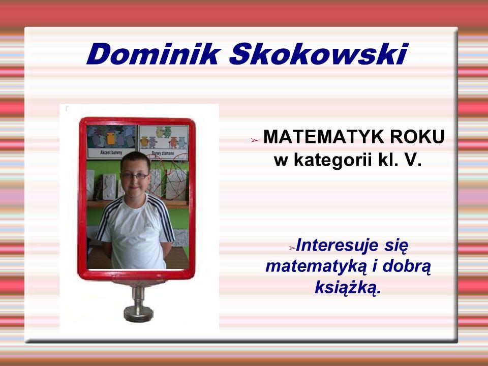 Dominik Skokowski MATEMATYK ROKU w kategorii kl. V. Interesuje się matematyką i dobrą książką.