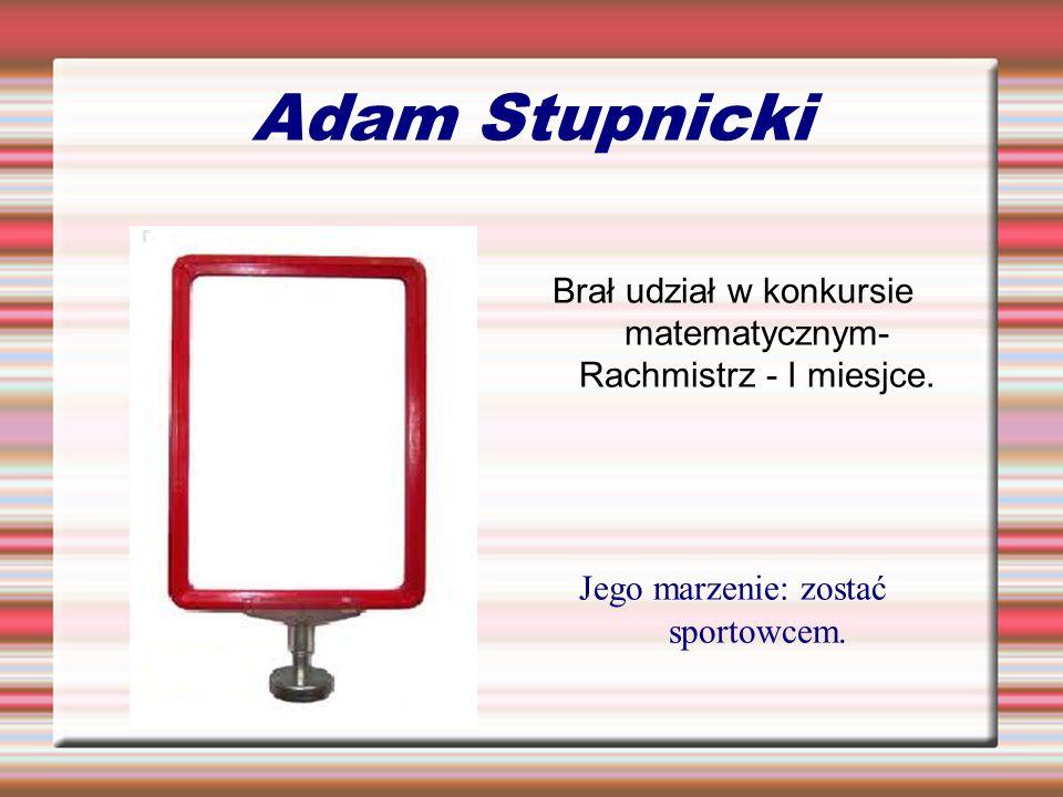 Adam Stupnicki Brał udział w konkursie matematycznym- Rachmistrz - I miesjce. Jego marzenie: zostać sportowcem.