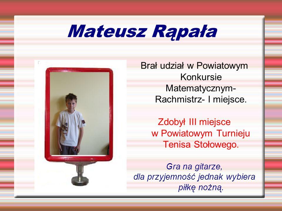 Mateusz Rąpała Brał udział w Powiatowym Konkursie Matematycznym- Rachmistrz- I miejsce. Zdobył III miejsce w Powiatowym Turnieju Tenisa Stołowego. Gra