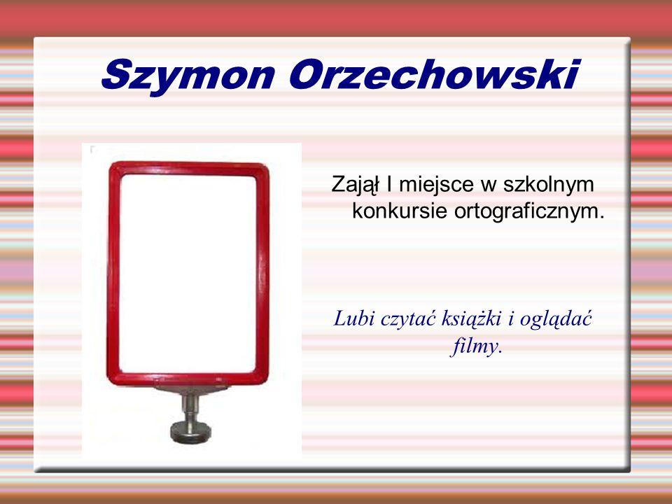Szymon Orzechowski Zajął I miejsce w szkolnym konkursie ortograficznym. Lubi czytać książki i oglądać filmy.