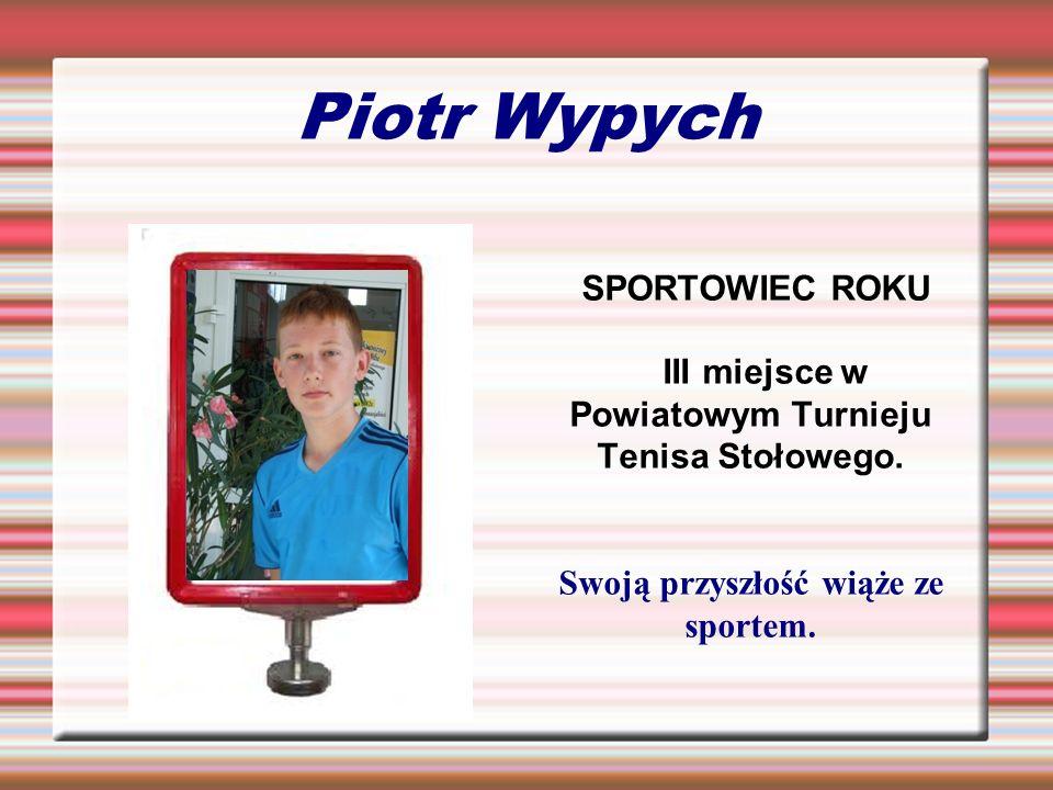 Piotr Wypych SPORTOWIEC ROKU III miejsce w Powiatowym Turnieju Tenisa Stołowego. Swoją przyszłość wiąże ze sportem.