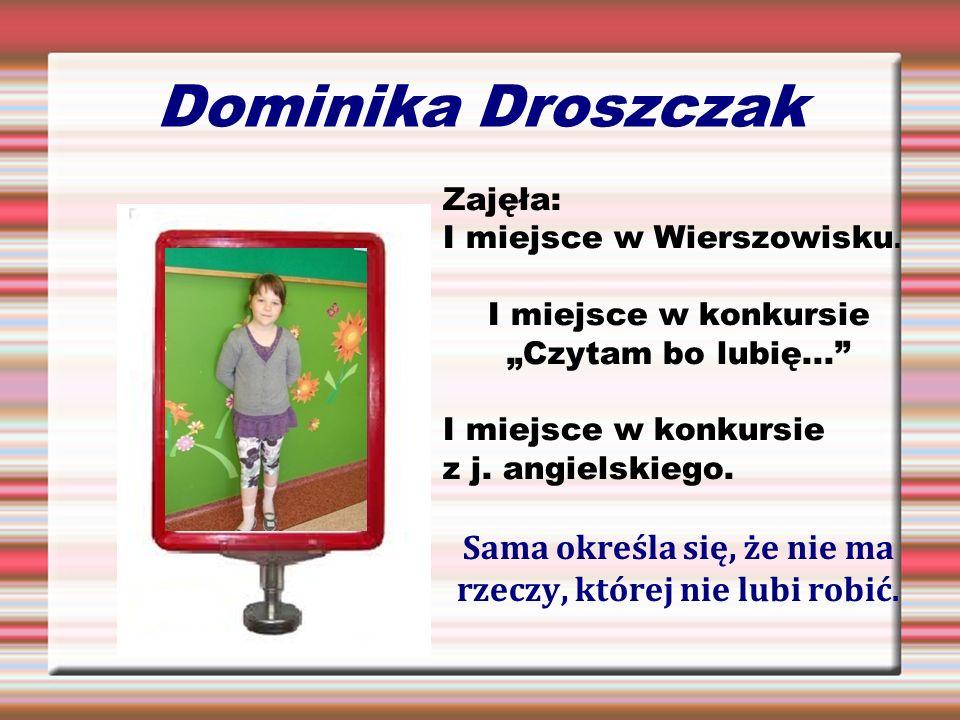 Dominika Droszczak Zajęła: I miejsce w Wierszowisku. I miejsce w konkursie Czytam bo lubię... I miejsce w konkursie z j. angielskiego. Sama określa si