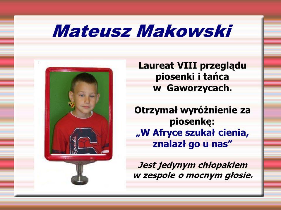 Mateusz Makowski Laureat VIII przeglądu piosenki i tańca w Gaworzycach. Otrzymał wyróżnienie za piosenkę: W Afryce szukał cienia, znalazł go u nas Jes