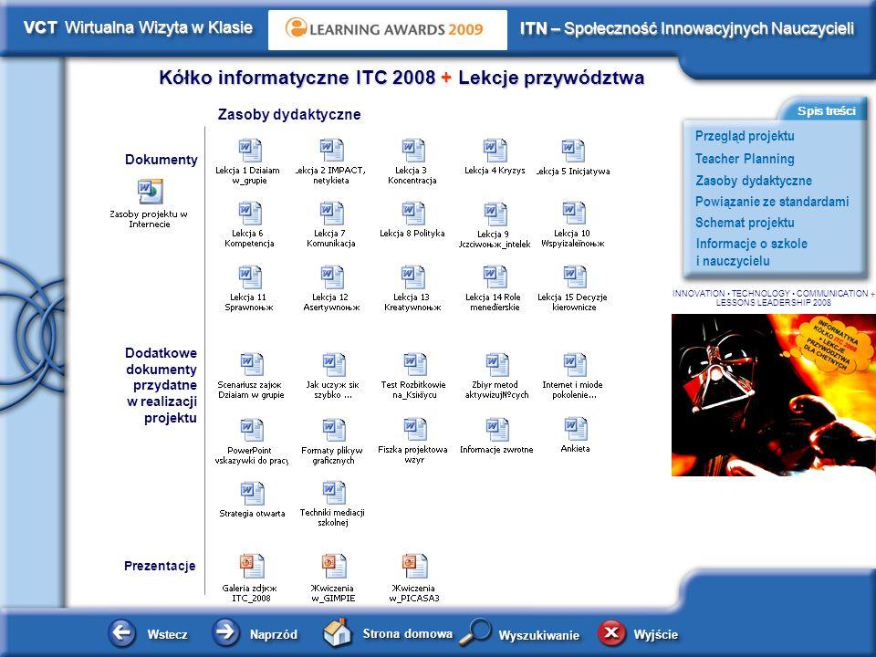 Schemat projektu Kółko informatyczne ITC 2008 + Lekcje przywództwa WsteczWstecz NaprzódNaprzód Strona domowa WyjścieWyjście Przegląd projektu ITN – Społeczność Innowacyjnych Nauczycieli Teacher Planning Powiązanie ze standardami Zasoby dydaktyczne Informacje o szkole i nauczycielu Spis treści VCT Wirtualna Wizyta w Klasie WyszukiwanieWyszukiwanie INNOVATION TECHNOLOGY COMMUNICATION + LESSONS LEADERSHIP 2008 Planowanie i zarządzanie działaniami Nauczyciela Ustalenie tematu, celów i metod pracy dla projektu.