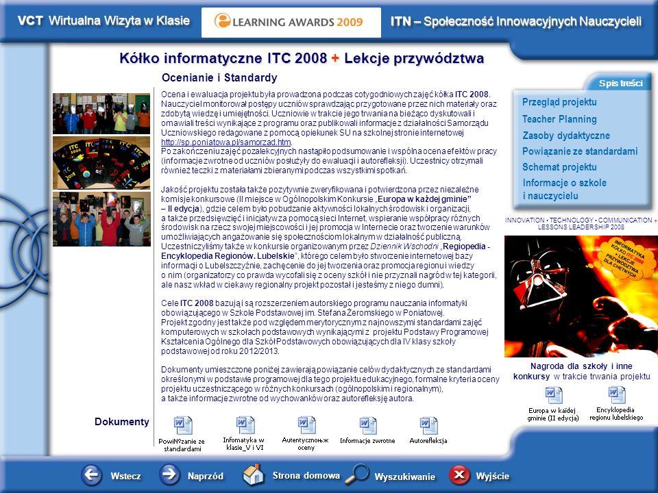 Schemat projektu Kółko informatyczne ITC 2008 + Lekcje przywództwa WsteczWstecz NaprzódNaprzód Strona domowa WyjścieWyjście Przegląd projektu ITN – Społeczność Innowacyjnych Nauczycieli Teacher Planning Powiązanie ze standardami Zasoby dydaktyczne Informacje o szkole i nauczycielu Spis treści VCT Wirtualna Wizyta w Klasie WyszukiwanieWyszukiwanie INNOVATION TECHNOLOGY COMMUNICATION + LESSONS LEADERSHIP 2008 Zasoby dydaktyczne Dokumenty Dodatkowe dokumenty przydatne w realizacji projektu Prezentacje