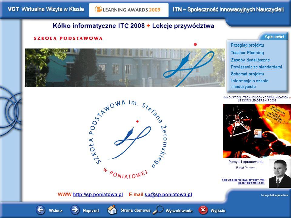Schemat projektu Kółko informatyczne ITC 2008 + Lekcje przywództwa WsteczWstecz NaprzódNaprzód Strona domowa WyjścieWyjście Przegląd projektu ITN – Społeczność Innowacyjnych Nauczycieli Teacher Planning Powiązanie ze standardami Zasoby dydaktyczne Informacje o szkole i nauczycielu Spis treści VCT Wirtualna Wizyta w Klasie WyszukiwanieWyszukiwanie INNOVATION TECHNOLOGY COMMUNICATION + LESSONS LEADERSHIP 2008 Schemat projektu Regionalne media o naszej szkole w trakcie trwania projektu