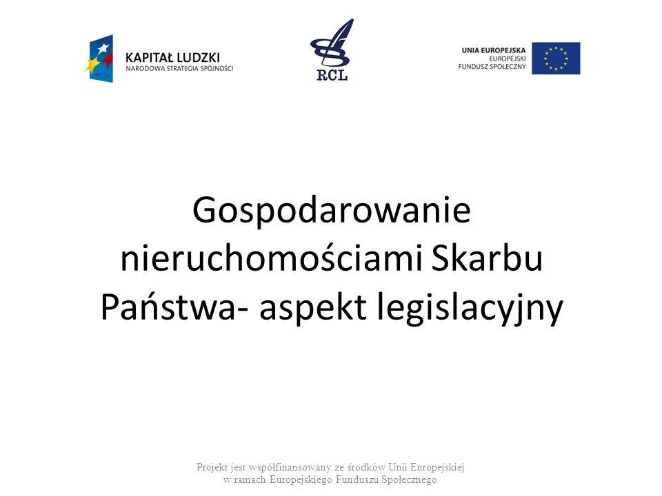 Gospodarowanie nieruchomościami Skarbu Państwa- aspekt legislacyjny Projekt jest współfinansowany ze środków Unii Europejskiej w ramach Europejskiego