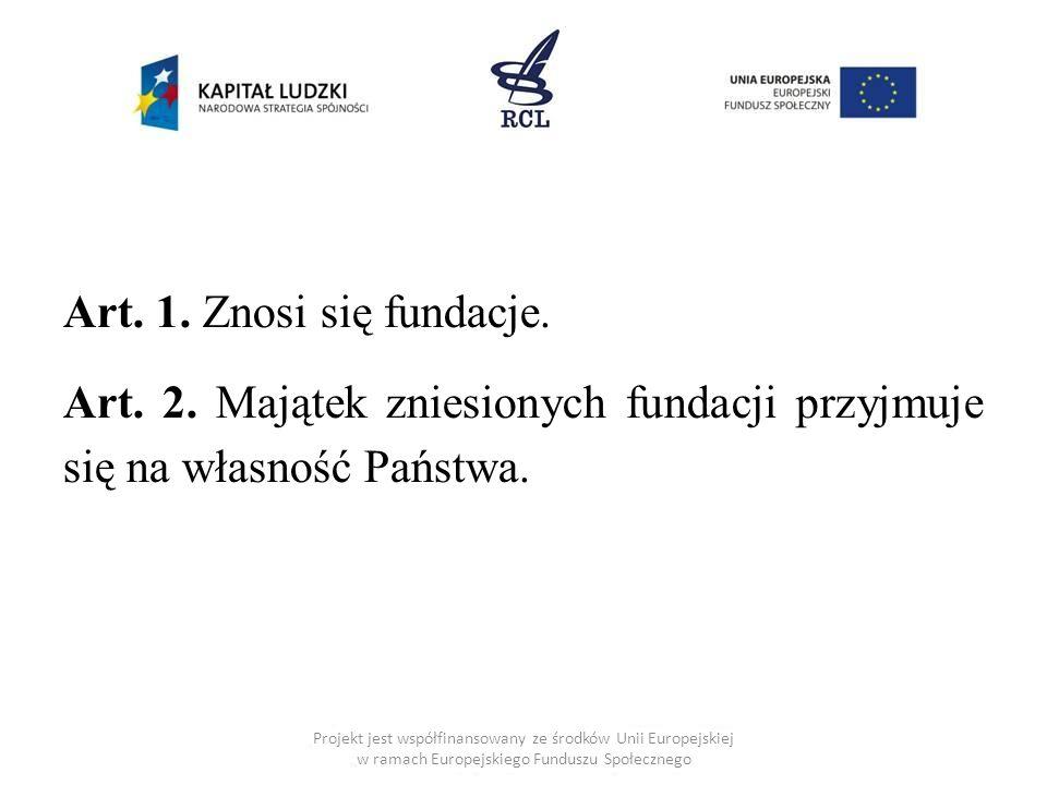 Art. 1. Znosi się fundacje. Art. 2. Majątek zniesionych fundacji przyjmuje się na własność Państwa. Projekt jest współfinansowany ze środków Unii Euro