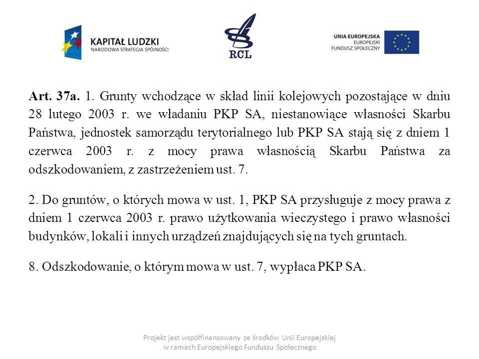 Art. 37a. 1. Grunty wchodzące w skład linii kolejowych pozostające w dniu 28 lutego 2003 r. we władaniu PKP SA, niestanowiące własności Skarbu Państwa
