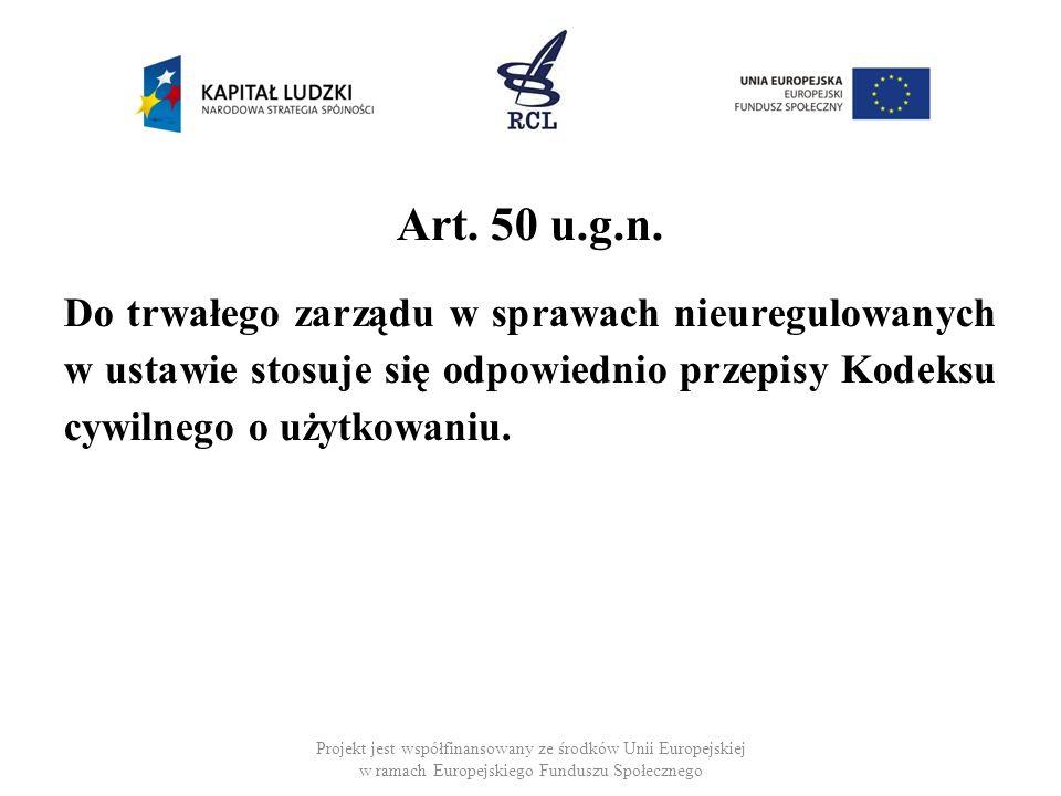 Art. 50 u.g.n. Do trwałego zarządu w sprawach nieuregulowanych w ustawie stosuje się odpowiednio przepisy Kodeksu cywilnego o użytkowaniu. Projekt jes