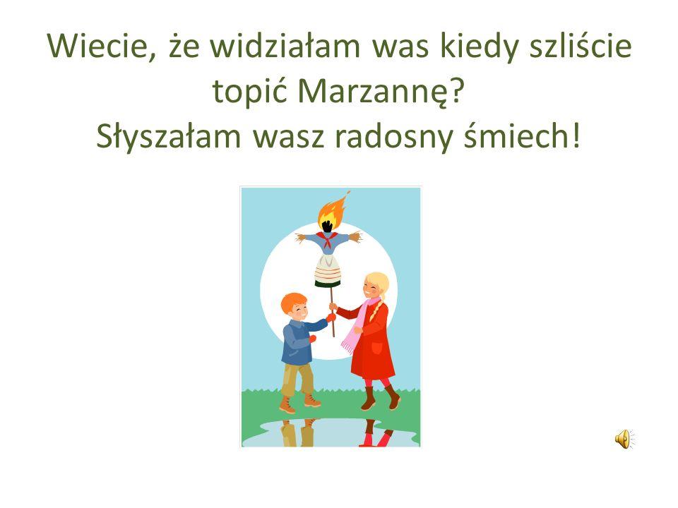 Wiecie, że widziałam was kiedy szliście topić Marzannę? Słyszałam wasz radosny śmiech!
