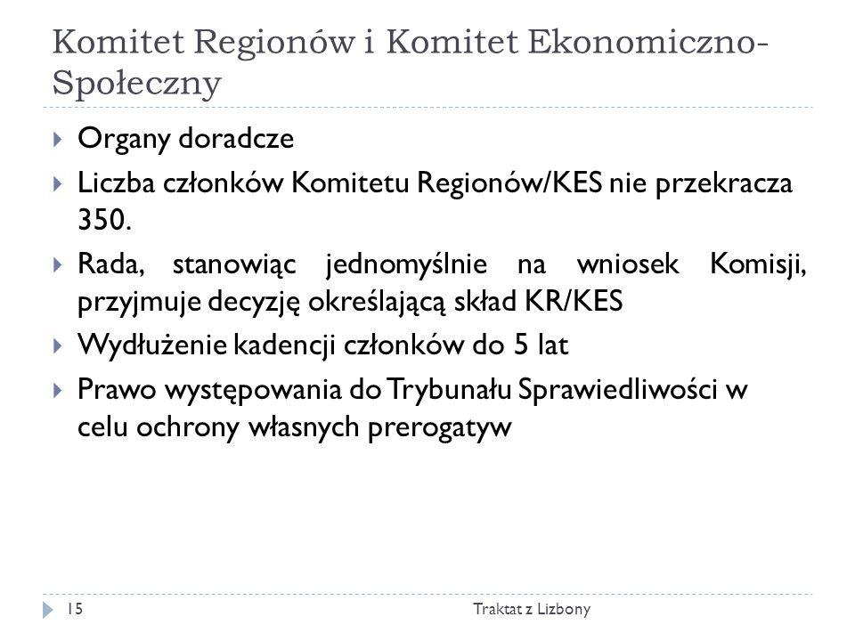 Komitet Regionów i Komitet Ekonomiczno- Społeczny Traktat z Lizbony15 Organy doradcze Liczba członków Komitetu Regionów/KES nie przekracza 350. Rada,