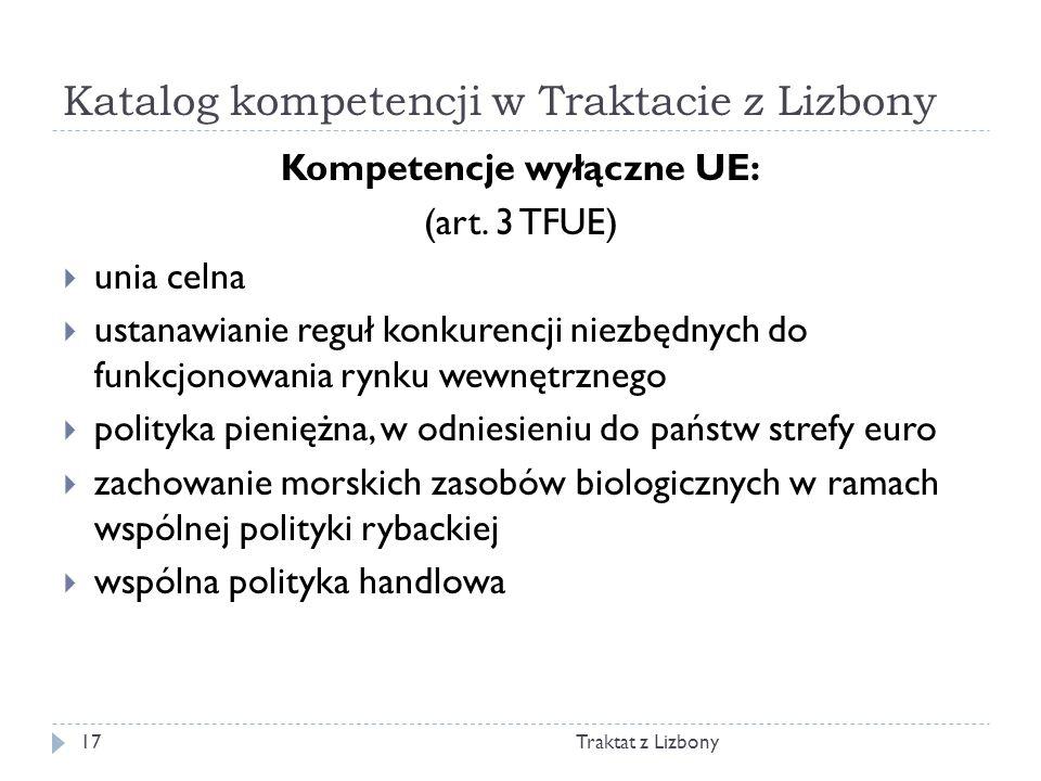 Katalog kompetencji w Traktacie z Lizbony Traktat z Lizbony17 Kompetencje wyłączne UE: (art. 3 TFUE) unia celna ustanawianie reguł konkurencji niezbęd