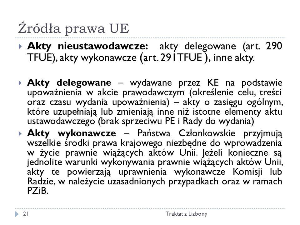 Źródła prawa UE Traktat z Lizbony21 Akty nieustawodawcze: akty delegowane (art. 290 TFUE), akty wykonawcze ( art. 291TFUE ), inne akty. Akty delegowan