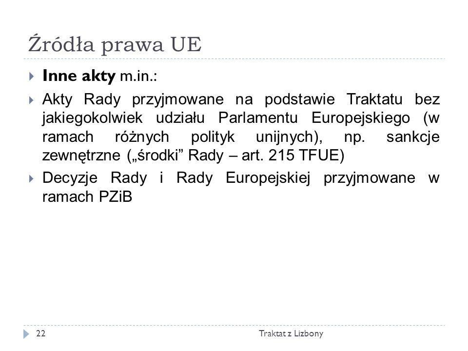 Źródła prawa UE Traktat z Lizbony22 Inne akty m.in.: Akty Rady przyjmowane na podstawie Traktatu bez jakiegokolwiek udziału Parlamentu Europejskiego (