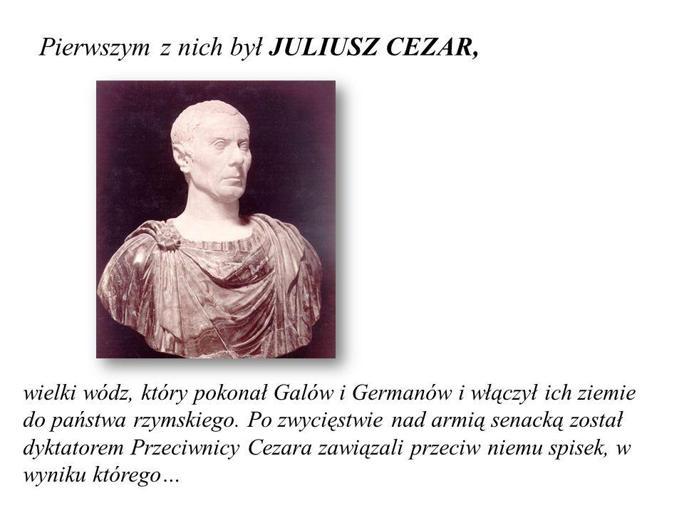 Pierwszym z nich był JULIUSZ CEZAR, wielki wódz, który pokonał Galów i Germanów i włączył ich ziemie do państwa rzymskiego. Po zwycięstwie nad armią s