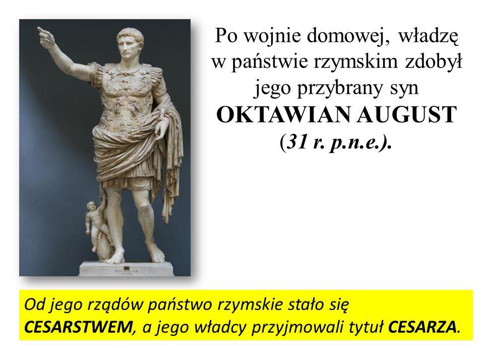 Po wojnie domowej, władzę w państwie rzymskim zdobył jego przybrany syn OKTAWIAN AUGUST (31 r. p.n.e.). Od jego rządów państwo rzymskie stało się CESA