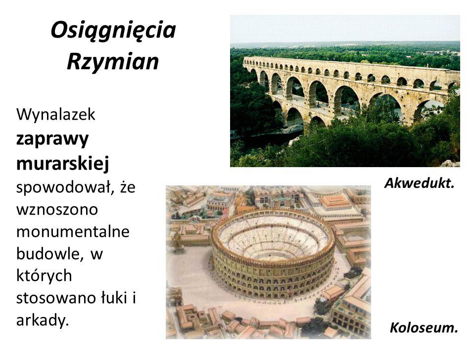 Osiągnięcia Rzymian Wynalazek zaprawy murarskiej spowodował, że wznoszono monumentalne budowle, w których stosowano łuki i arkady. Akwedukt. Koloseum.