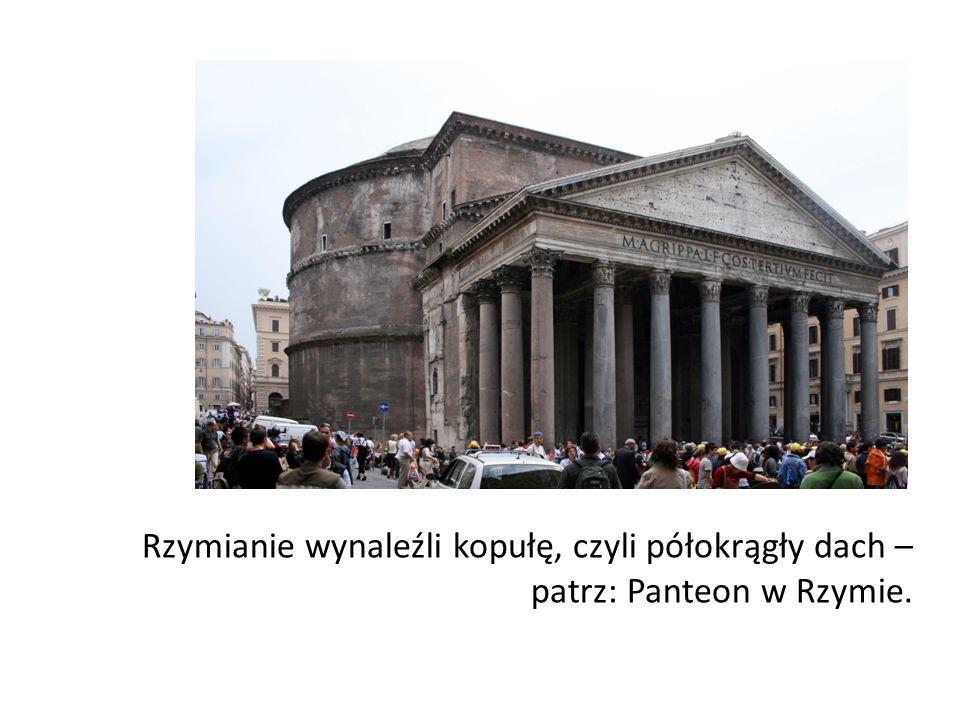 Rzymianie wynaleźli kopułę, czyli półokrągły dach – patrz: Panteon w Rzymie.