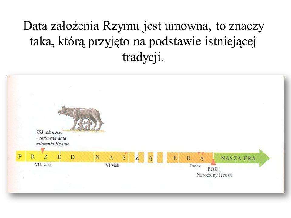 Data założenia Rzymu jest umowna, to znaczy taka, którą przyjęto na podstawie istniejącej tradycji.