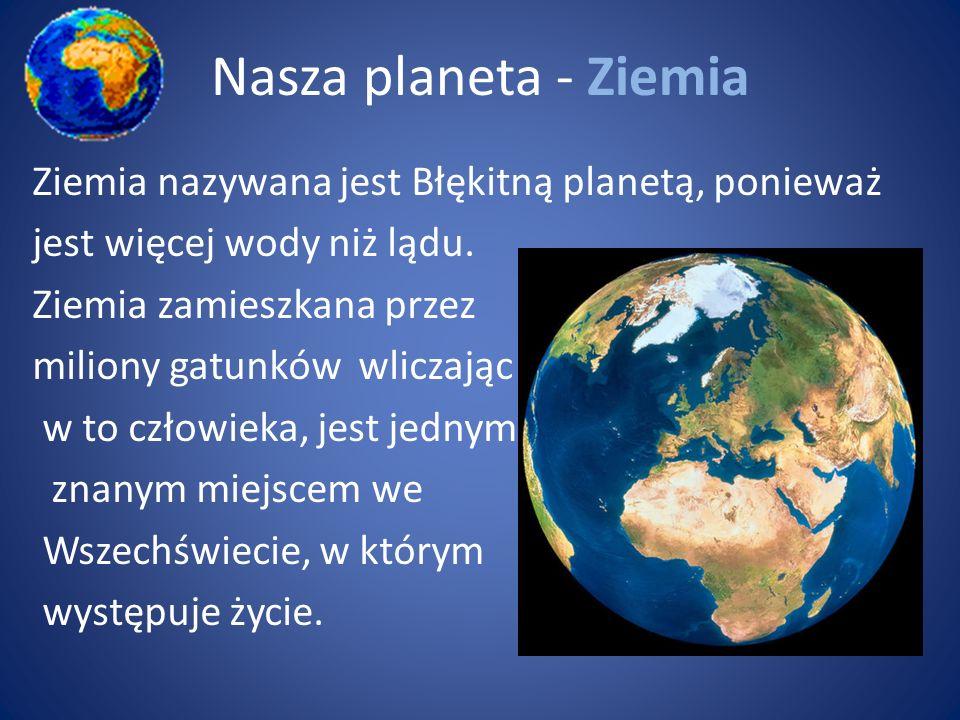 Nasza planeta - Ziemia Ziemia nazywana jest Błękitną planetą, ponieważ jest więcej wody niż lądu. Ziemia zamieszkana przez miliony gatunków wliczając