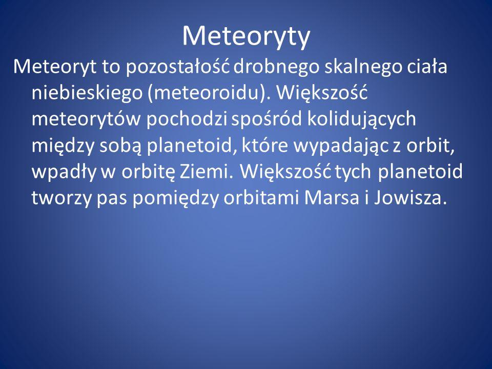 Meteoryty Meteoryt to pozostałość drobnego skalnego ciała niebieskiego (meteoroidu). Większość meteorytów pochodzi spośród kolidujących między sobą pl