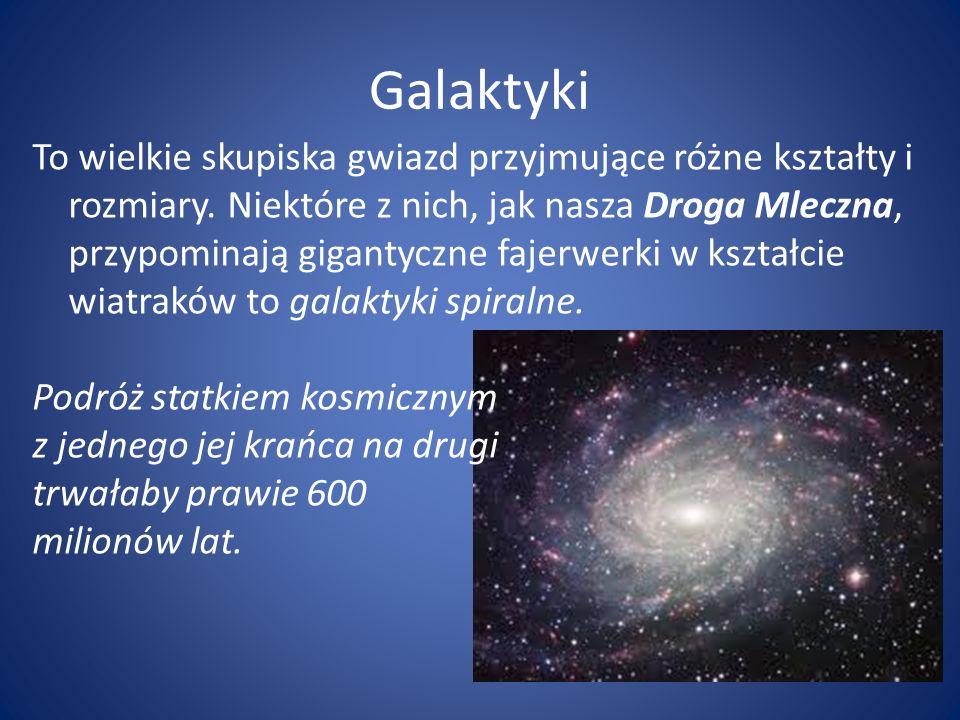 Galaktyki To wielkie skupiska gwiazd przyjmujące różne kształty i rozmiary. Niektóre z nich, jak nasza Droga Mleczna, przypominają gigantyczne fajerwe