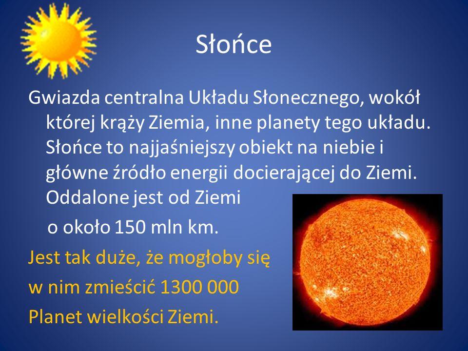 Słońce Gwiazda centralna Układu Słonecznego, wokół której krąży Ziemia, inne planety tego układu. Słońce to najjaśniejszy obiekt na niebie i główne źr