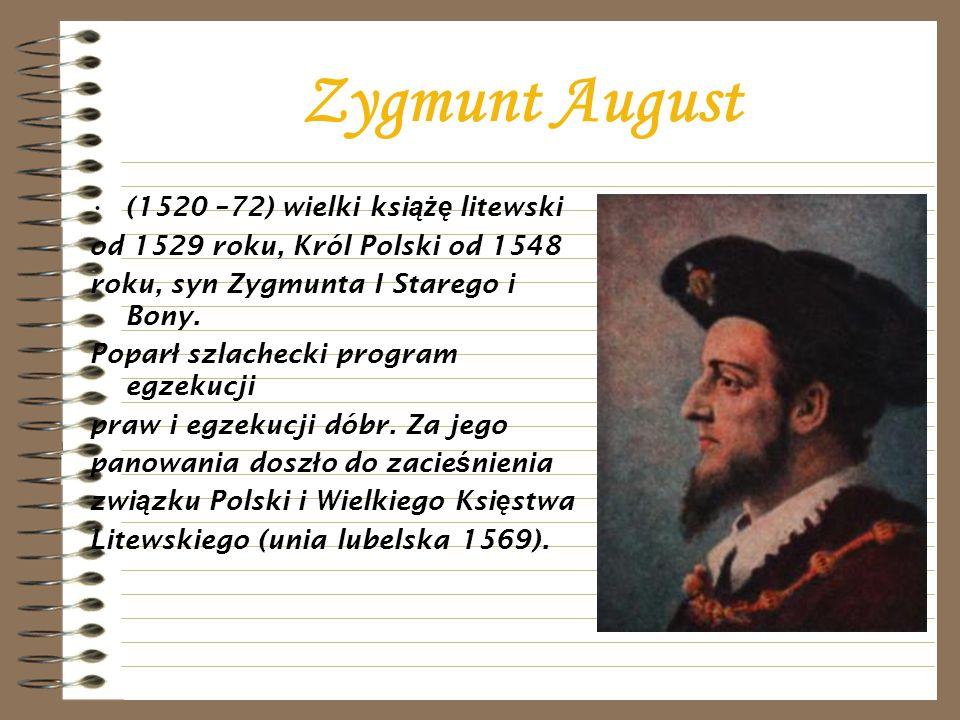 Zygmunt August (1520 –72) wielki ksi ążę litewski od 1529 roku, Król Polski od 1548 roku, syn Zygmunta I Starego i Bony. Popar ł szlachecki program eg