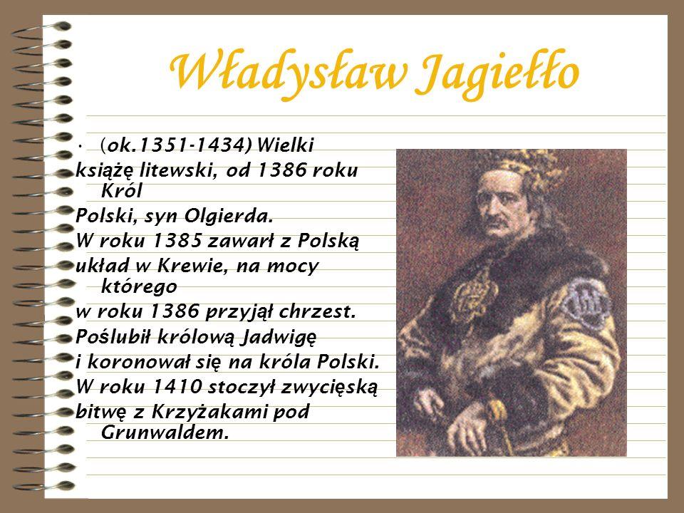 Władysław Jagiełło (ok.1351-1434) Wielki ksi ążę litewski, od 1386 roku Król Polski, syn Olgierda. W roku 1385 zawar ł z Polsk ą uk ł ad w Krewie, na