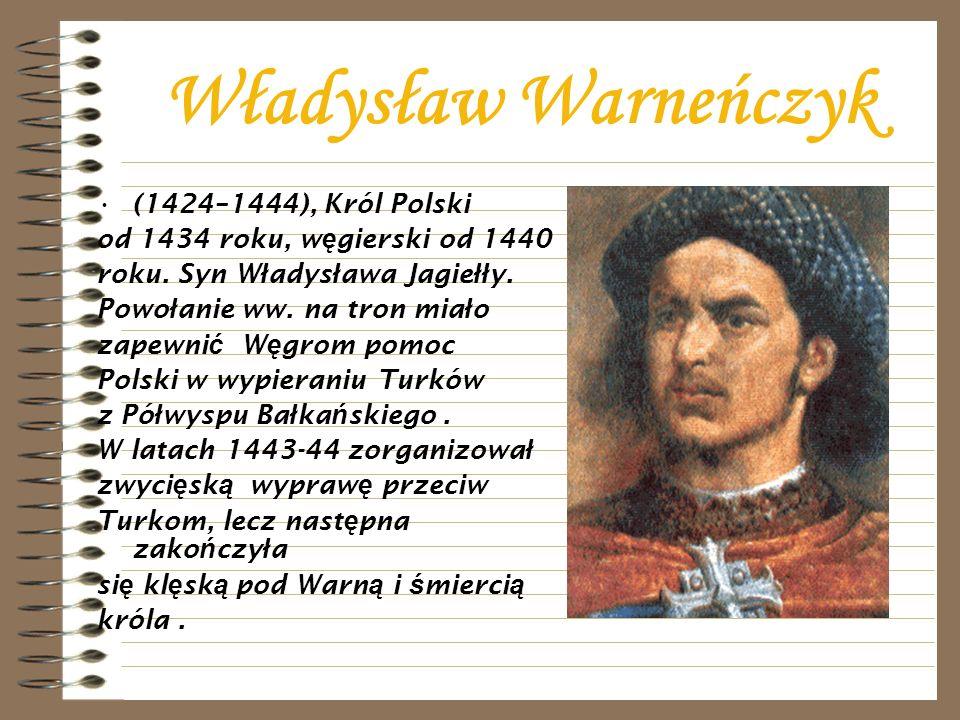 Władysław Warneńczyk (1424–1444), Król Polski od 1434 roku, w ę gierski od 1440 roku. Syn W ł adys ł awa Jagie łł y. Powo ł anie ww. na tron mia ł o z