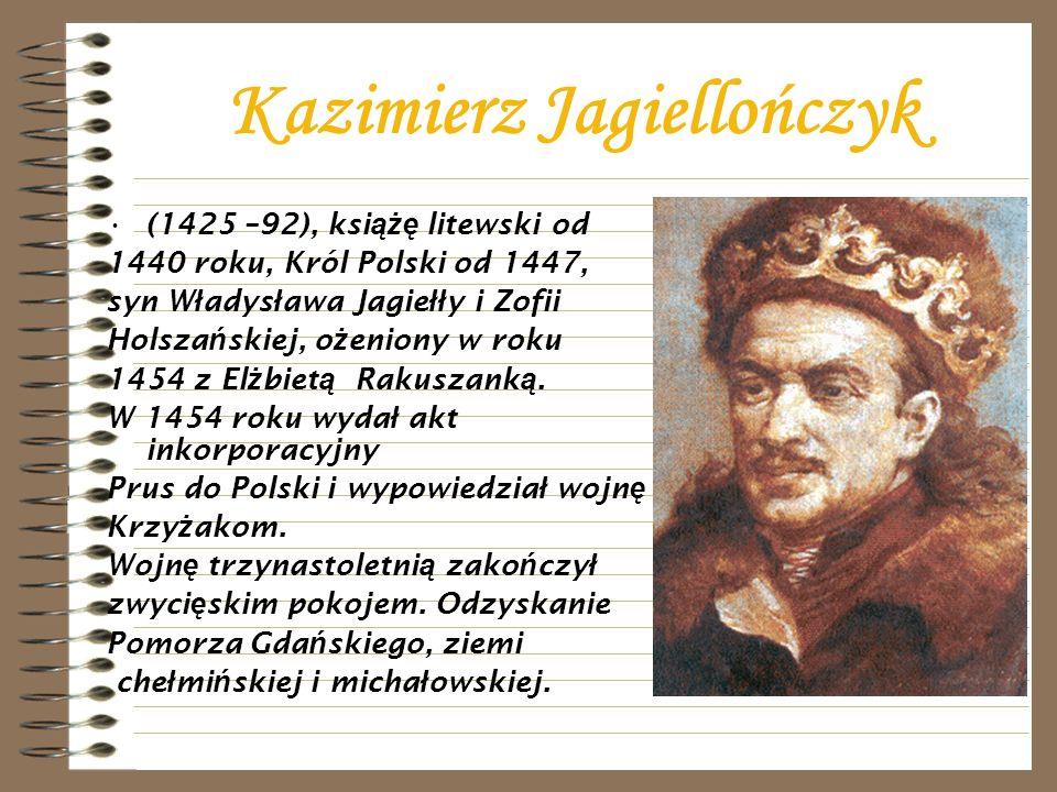 Kazimierz Jagiellończyk (1425 –92), ksi ążę litewski od 1440 roku, Król Polski od 1447, syn W ł adys ł awa Jagie łł y i Zofii Holsza ń skiej, o ż enio