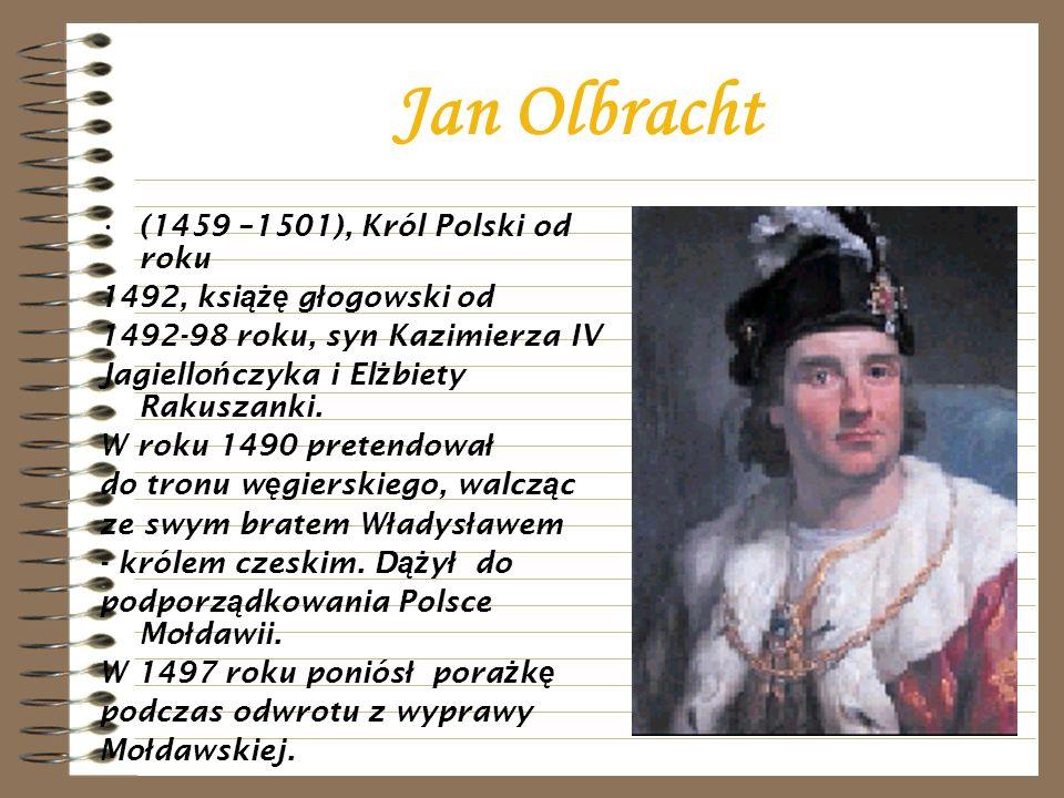 Jan Olbracht (1459 –1501), Król Polski od roku 1492, ksi ążę g ł ogowski od 1492-98 roku, syn Kazimierza IV Jagiello ń czyka i El ż biety Rakuszanki.