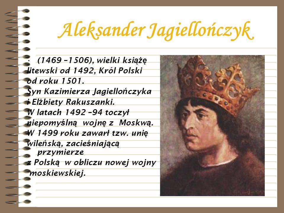 Aleksander Jagiellończyk (1469 –1506), wielki ksi ążę litewski od 1492, Król Polski od roku 1501. Syn Kazimierza Jagiello ń czyka i El ż biety Rakusza