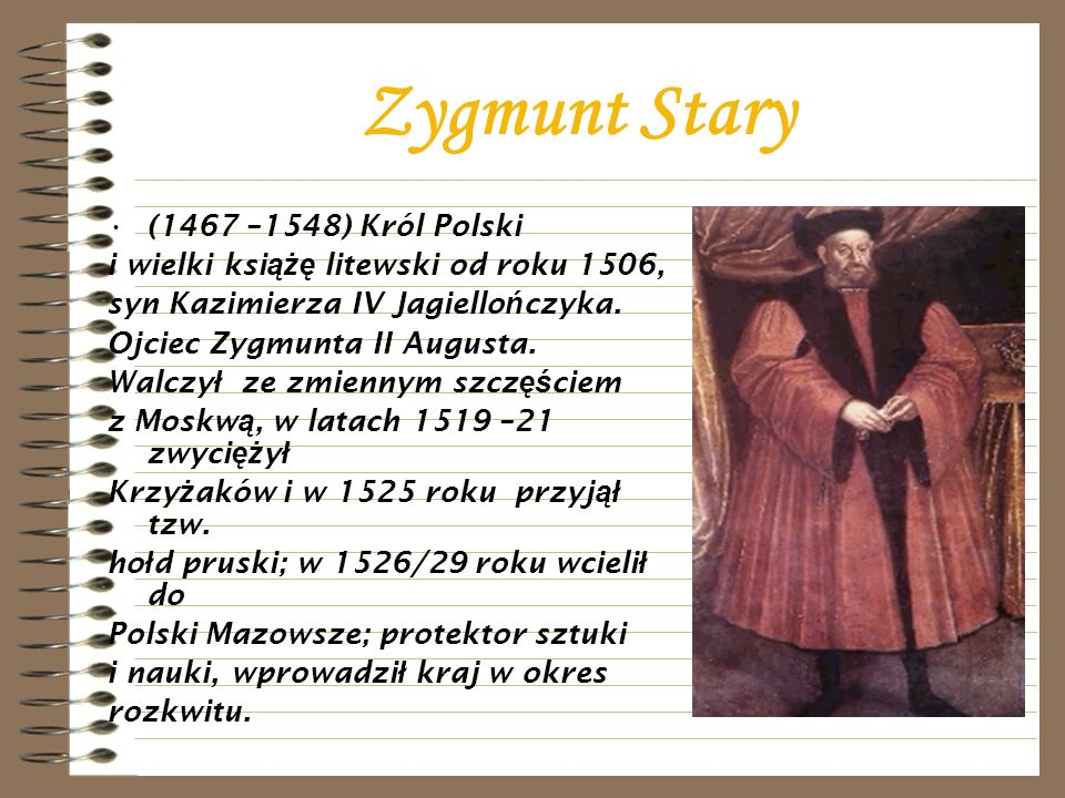 Zygmunt Stary (1467 –1548) Król Polski i wielki ksi ążę litewski od roku 1506, syn Kazimierza IV Jagiello ń czyka. Ojciec Zygmunta II Augusta. Walczy