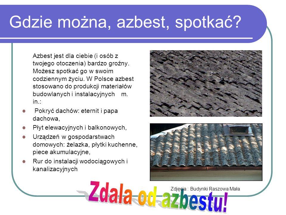 Gdzie można, azbest, spotkać? Azbest jest dla ciebie (i osób z twojego otoczenia) bardzo groźny. Możesz spotkać go w swoim codziennym życiu. W Polsce