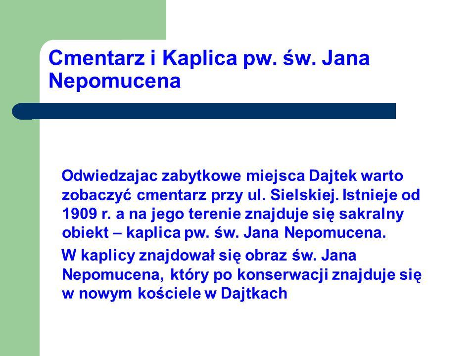 Cmentarz i Kaplica pw. św. Jana Nepomucena Odwiedzajac zabytkowe miejsca Dajtek warto zobaczyć cmentarz przy ul. Sielskiej. Istnieje od 1909 r. a na j