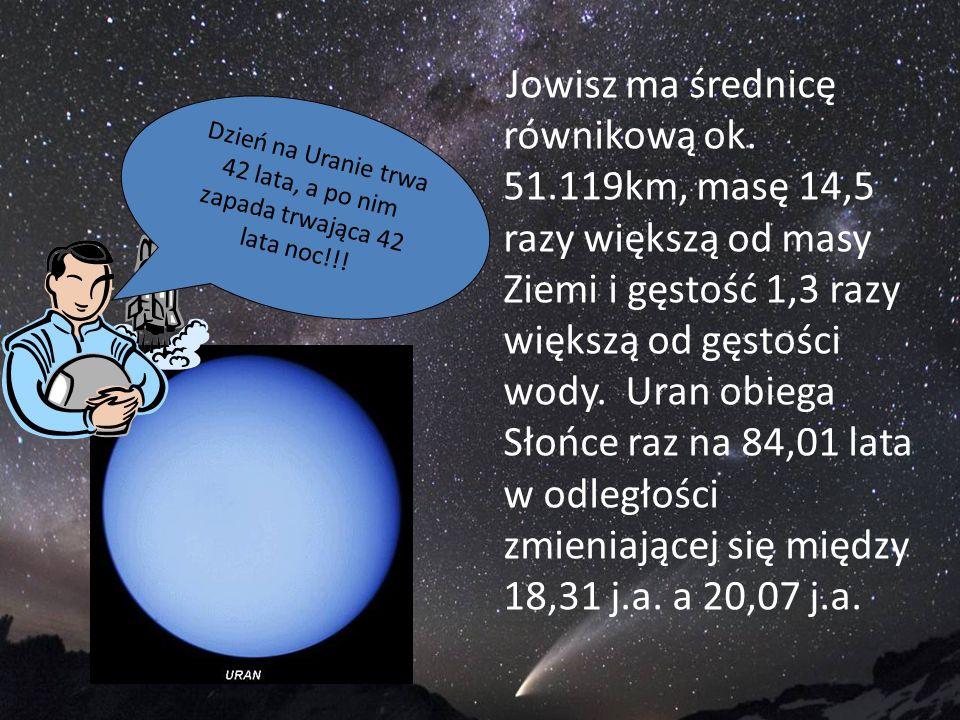 Jowisz ma średnicę równikową ok. 51.119km, masę 14,5 razy większą od masy Ziemi i gęstość 1,3 razy większą od gęstości wody. Uran obiega Słońce raz na