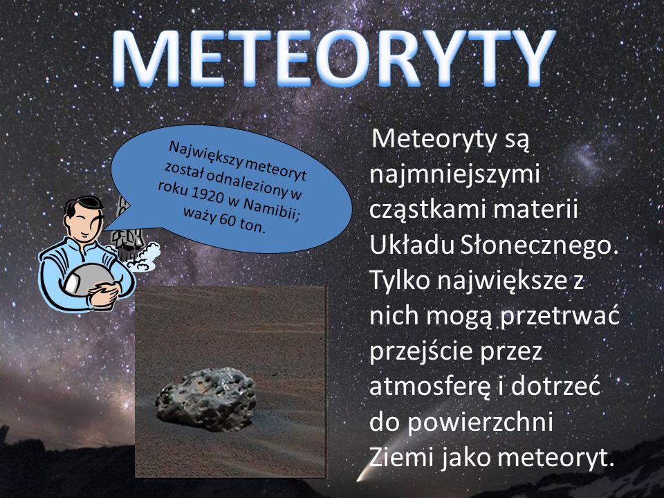 Meteoryty są najmniejszymi cząstkami materii Układu Słonecznego. Tylko największe z nich mogą przetrwać przejście przez atmosferę i dotrzeć do powierz
