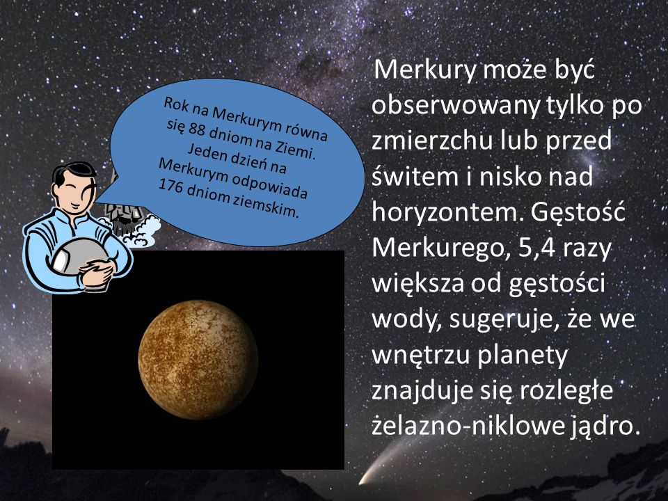 Merkury może być obserwowany tylko po zmierzchu lub przed świtem i nisko nad horyzontem. Gęstość Merkurego, 5,4 razy większa od gęstości wody, sugeruj
