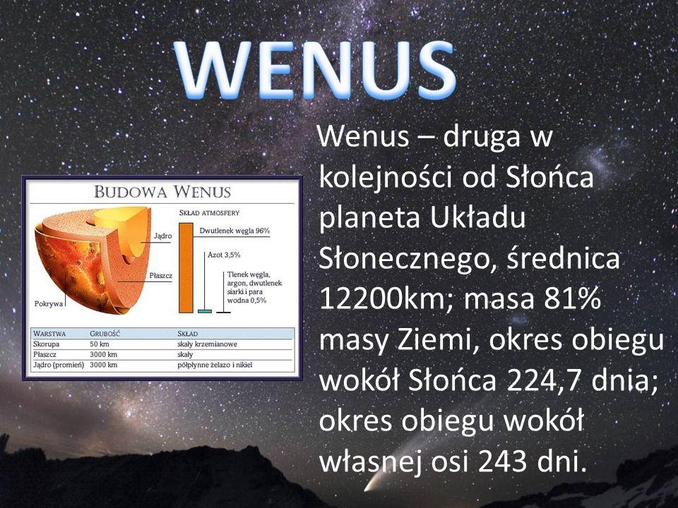Wenus – druga w kolejności od Słońca planeta Układu Słonecznego, średnica 12200km; masa 81% masy Ziemi, okres obiegu wokół Słońca 224,7 dnia; okres ob