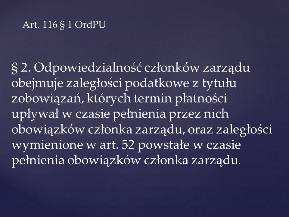 Art. 116 § 1 OrdPU § 2. Odpowiedzialność członków zarządu obejmuje zaległości podatkowe z tytułu zobowiązań, których termin płatności upływał w czasie