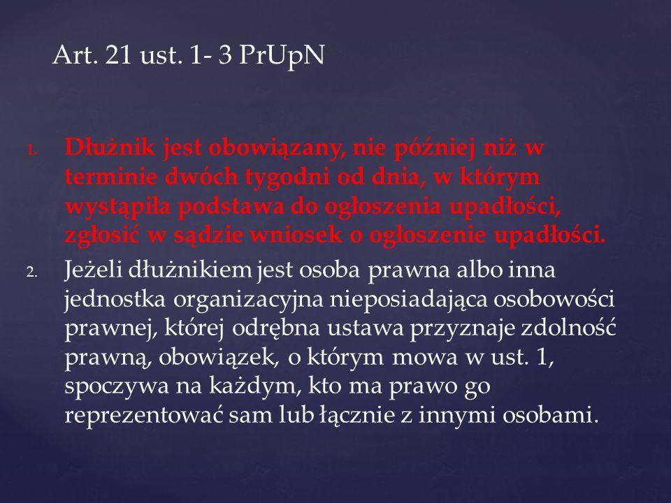 Art. 21 ust. 1- 3 PrUpN 1. 1. Dłużnik jest obowiązany, nie później niż w terminie dwóch tygodni od dnia, w którym wystąpiła podstawa do ogłoszenia upa
