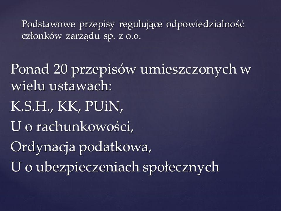 Podstawowe przepisy regulujące odpowiedzialność członków zarządu sp. z o.o. Ponad 20 przepisów umieszczonych w wielu ustawach: K.S.H., KK, PUiN, U o r