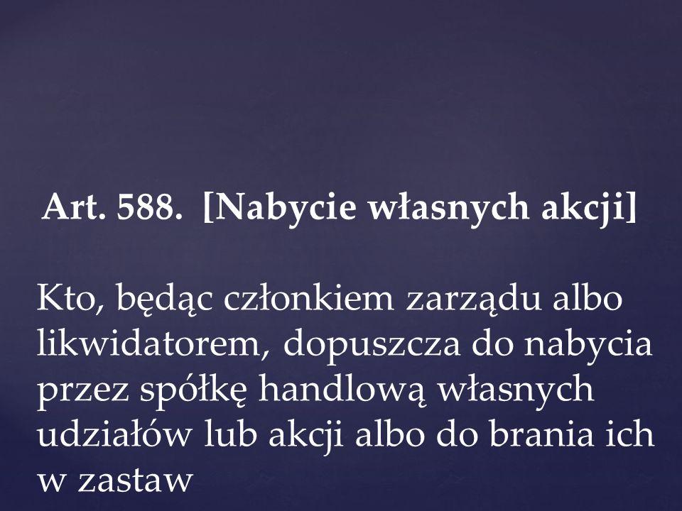 Art. 588. [Nabycie własnych akcji] Kto, będąc członkiem zarządu albo likwidatorem, dopuszcza do nabycia przez spółkę handlową własnych udziałów lub ak