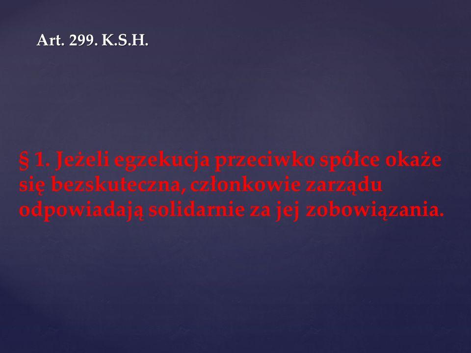 Art. 299. K.S.H. § 1. Jeżeli egzekucja przeciwko spółce okaże się bezskuteczna, członkowie zarządu odpowiadają solidarnie za jej zobowiązania.