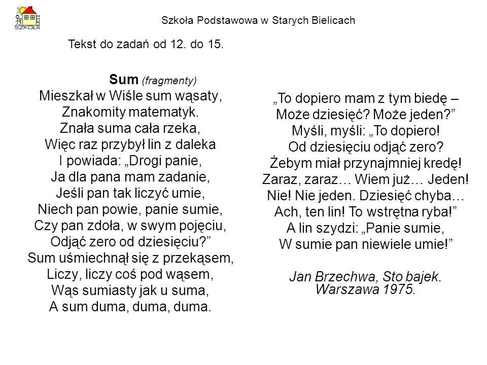 Szkoła Podstawowa w Starych Bielicach Sum (fragmenty) Mieszkał w Wiśle sum wąsaty, Znakomity matematyk. Znała suma cała rzeka, Więc raz przybył lin z