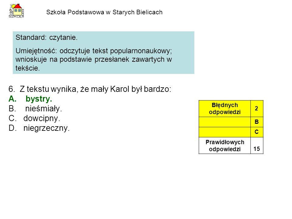 Szkoła Podstawowa w Starych Bielicach 6. Z tekstu wynika, że mały Karol był bardzo: A.bystry. B. nieśmiały. C. dowcipny. D. niegrzeczny. Standard: czy