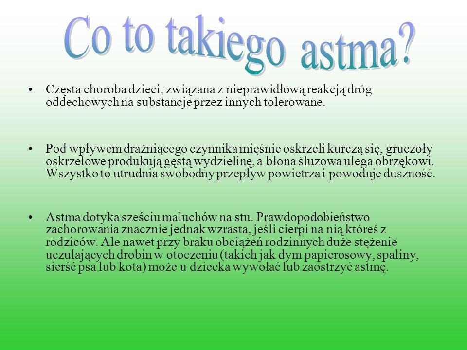 Częsta choroba dzieci, związana z nieprawidłową reakcją dróg oddechowych na substancje przez innych tolerowane. Pod wpływem drażniącego czynnika mięśn