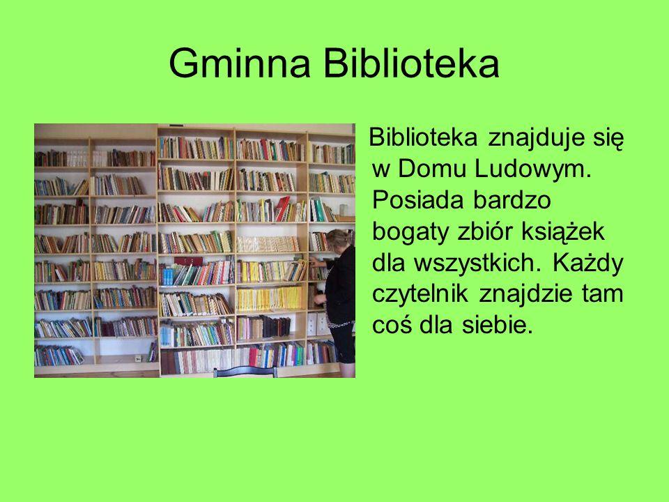 Gminna Biblioteka Biblioteka znajduje się w Domu Ludowym. Posiada bardzo bogaty zbiór książek dla wszystkich. Każdy czytelnik znajdzie tam coś dla sie